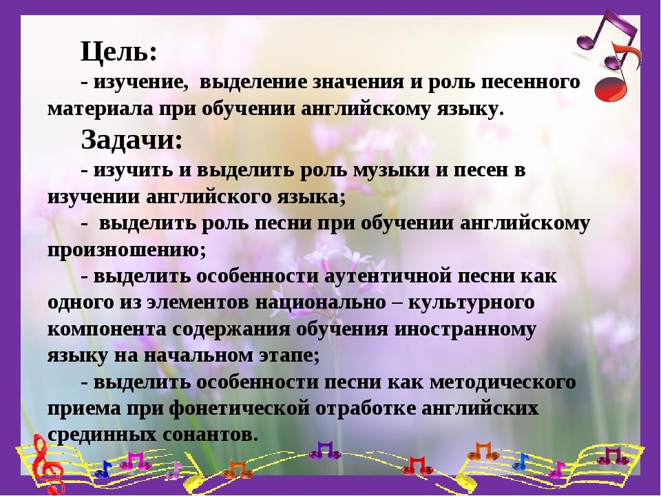 Цель: - изучение, выделение значения и роль песенного материала при обучении...