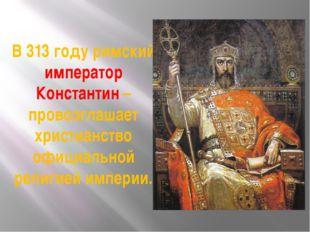 В 313 году римский император Константин – провозглашает христианство официаль