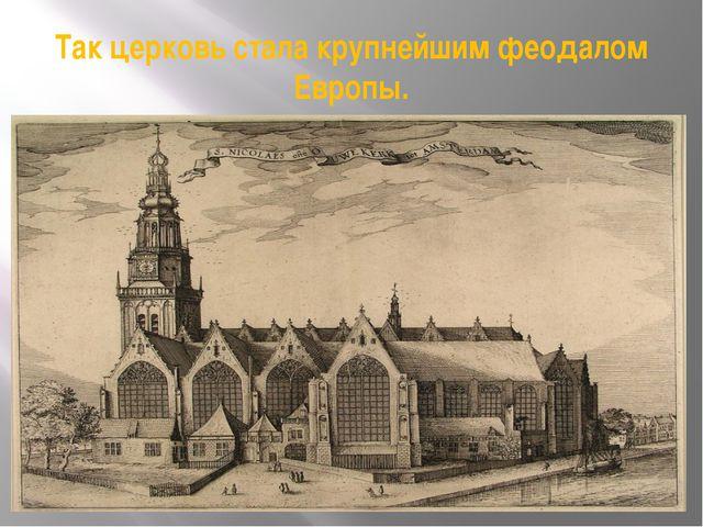 Так церковь стала крупнейшим феодалом Европы.