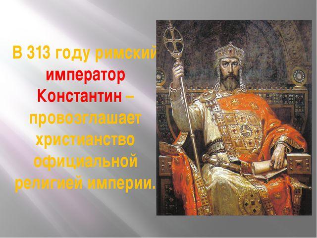 В 313 году римский император Константин – провозглашает христианство официаль...