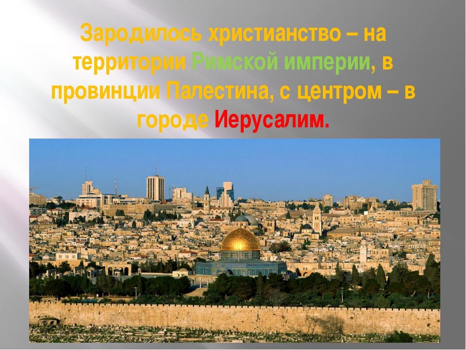 Зародилось христианство – на территории Римской империи, в провинции Палестин...