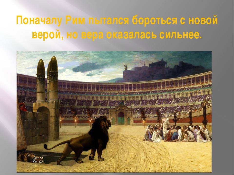 Поначалу Рим пытался бороться с новой верой, но вера оказалась сильнее.