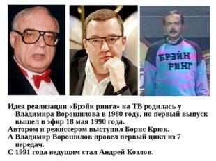 Идея реализации «Брэйн ринга» на ТВ родилась у Владимира Ворошилова в 1980 го