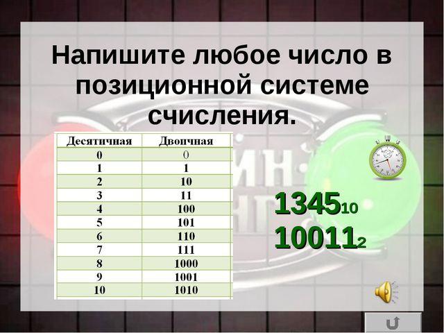 Напишите любое число в позиционной системе счисления. 134510 100112