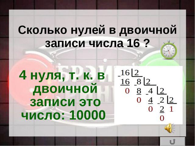 Сколько нулей в двоичной записи числа 16 ? 4 нуля, т.к. в двоичной записи эт...