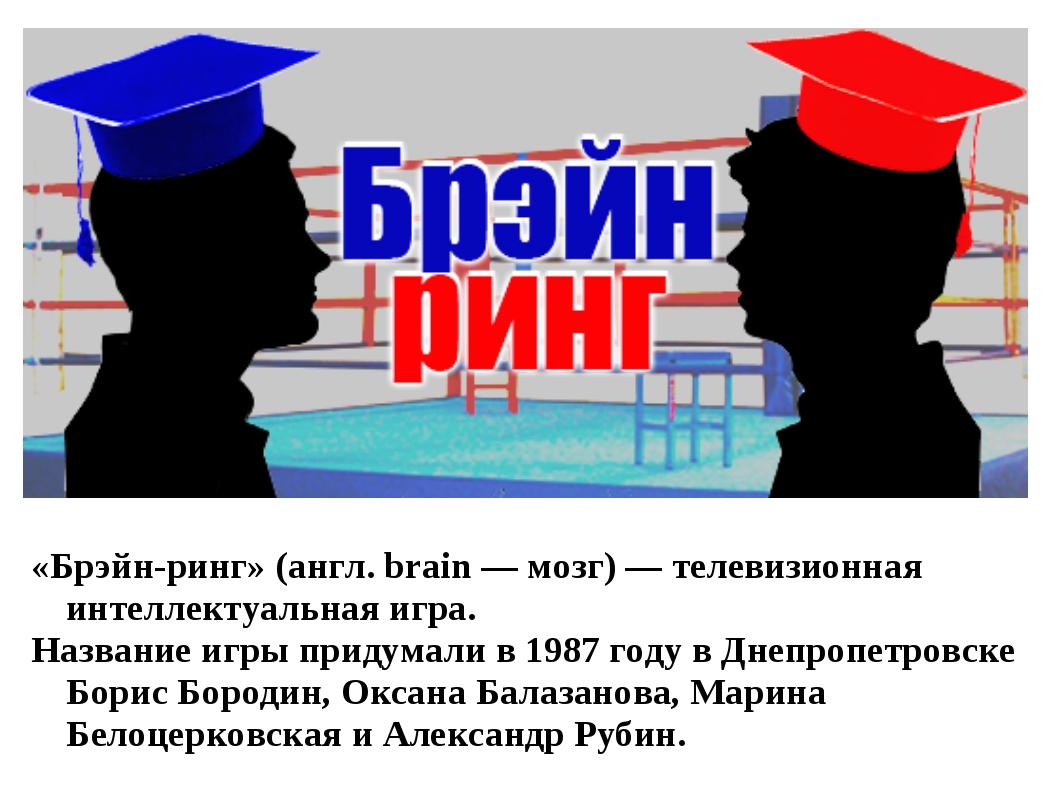 «Брэйн-ринг» (англ. brain — мозг) — телевизионная интеллектуальная игра. Назв...