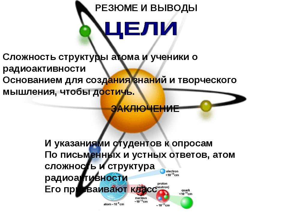 РЕЗЮМЕ И ВЫВОДЫ Сложность структуры атома и ученики о радиоактивности Основан...