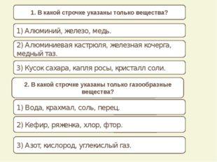 1. В какой строчке указаны только вещества? 1) Алюминий, железо, медь. 2) Ал