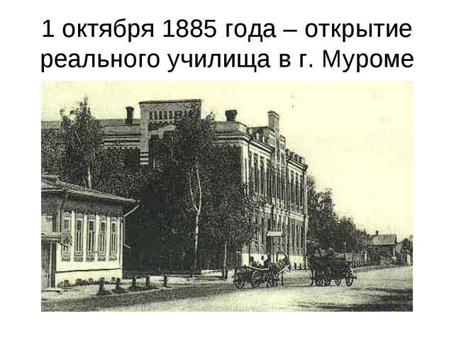 1 октября 1885 года – открытие реального училища в г. Муроме