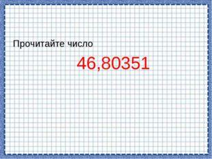 Прочитайте число 46,80351