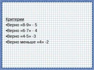 Критерии Верно «8-9» - 5 Верно «6-7» - 4 Верно «4-5» -3 Верно меньше «4» -2