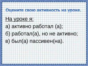На уроке я: а) активно работал (а); б) работал(а), но не активно; в) был(а) п