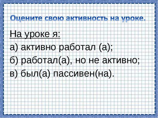 На уроке я: а) активно работал (а); б) работал(а), но не активно; в) был(а) п...