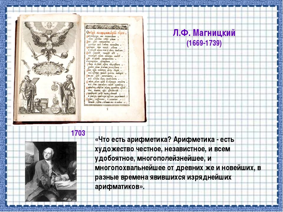 Л.Ф. Магницкий (1669-1739) 1703 «Что есть арифметика? Арифметика - есть худож...
