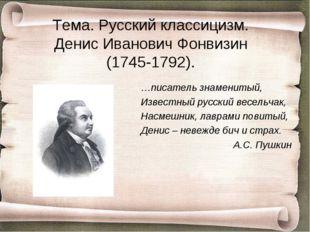 Тема. Русский классицизм. Денис Иванович Фонвизин (1745-1792). …писатель знам