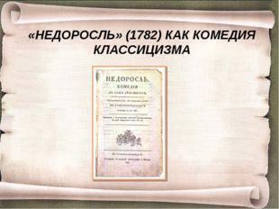 «НЕДОРОСЛЬ» (1782) КАК КОМЕДИЯ КЛАССИЦИЗМА