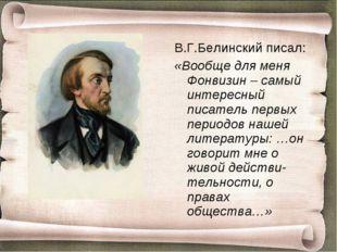 В.Г.Белинский писал: «Вообще для меня Фонвизин – самый интересный писатель пе