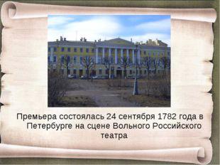 Премьера состоялась 24 сентября 1782 года в Петербурге на сцене Вольного Росс
