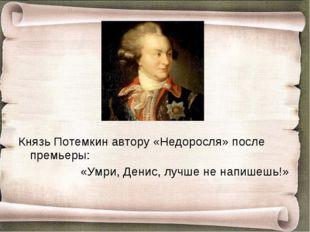 Князь Потемкин автору «Недоросля» после премьеры: «Умри, Денис, лучше не н
