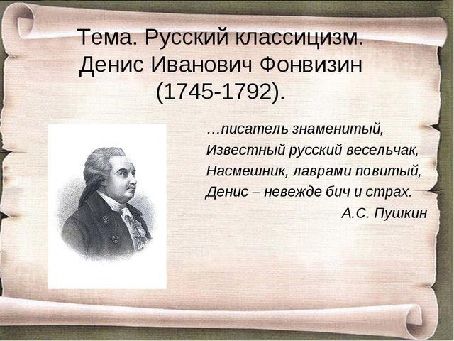 Тема. Русский классицизм. Денис Иванович Фонвизин (1745-1792). …писатель знам...