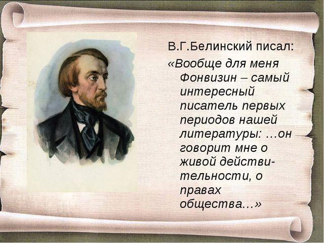В.Г.Белинский писал: «Вообще для меня Фонвизин – самый интересный писатель пе...