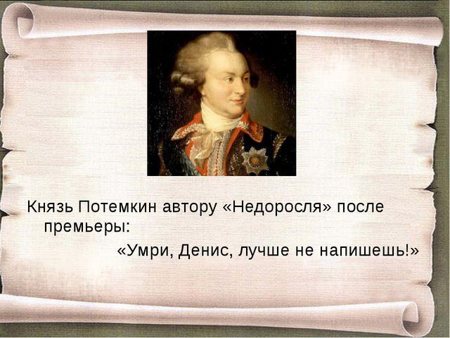 Князь Потемкин автору «Недоросля» после премьеры: «Умри, Денис, лучше не н...