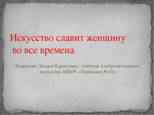 Кадырова Люция Идрисовна –учитель изобразительного искусства МБОУ «Гимназия №