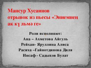Роли исполняют: Ана – Ахметова Айгуль Рейхан- Яруллина Алиса Расиха –Гайнотд