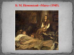Б. М. Неменский «Мать» (1945).