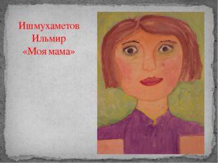 Ишмухаметов Ильмир «Моя мама»