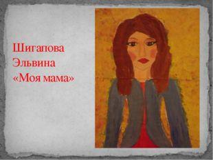 Шигапова Эльвина «Моя мама»