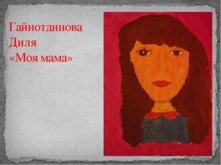 Гайнотдинова Диля «Моя мама»