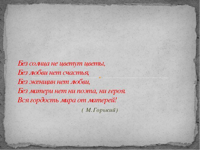 ( М.Горький) Без солнца не цветут цветы, Без любви нет счастья, Без женщин не...