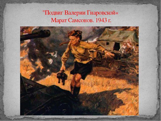 """""""Подвиг Валерии Гнаровской« Марат Самсонов. 1943 г."""