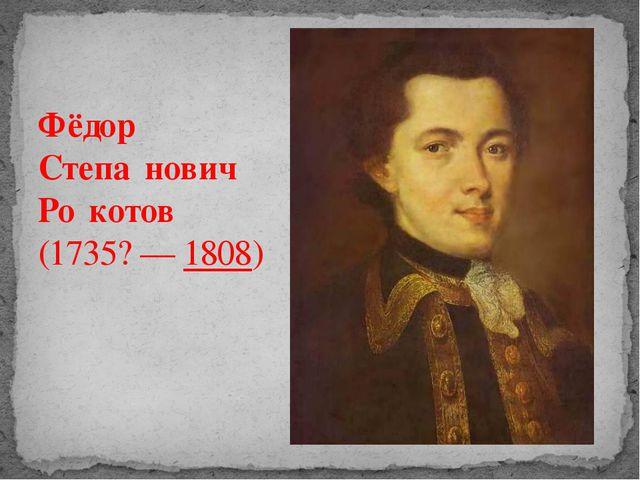Фёдор Степа́нович Ро́котов (1735?— 1808)