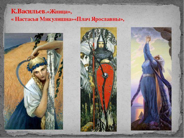 К.Васильев.«Жница», « Настасья Микулишна»«Плач Ярославны»,