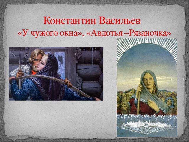 Константин Васильев «У чужого окна», «Авдотья –Рязаночка»