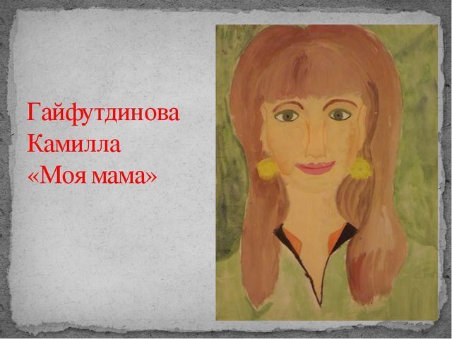 Гайфутдинова Камилла «Моя мама»