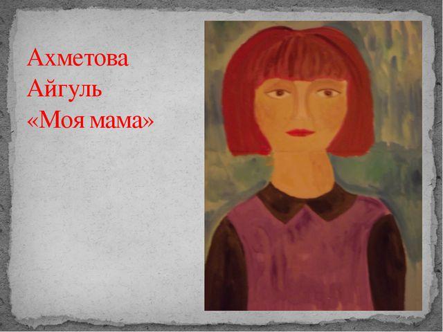 Ахметова Айгуль «Моя мама»
