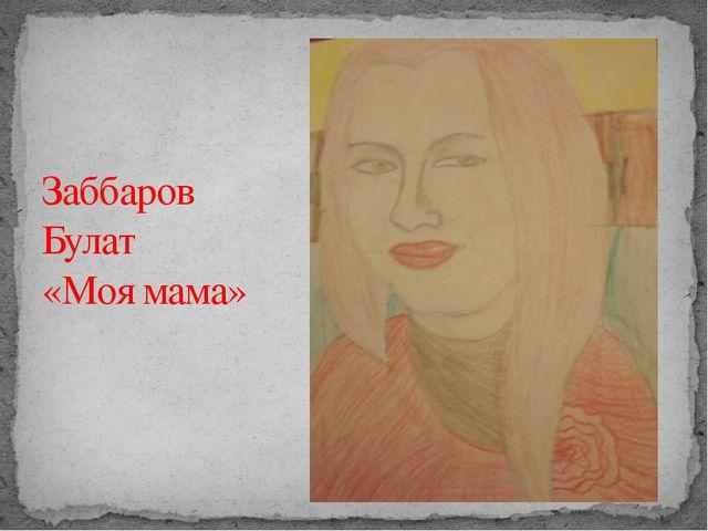 Заббаров Булат «Моя мама»