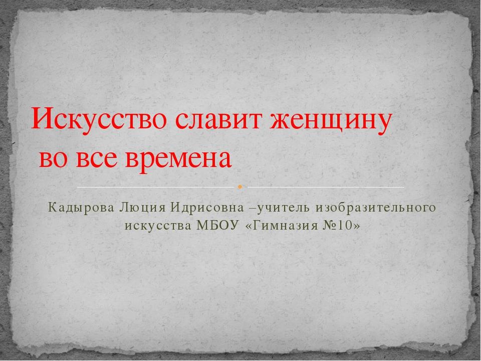 Кадырова Люция Идрисовна –учитель изобразительного искусства МБОУ «Гимназия №...