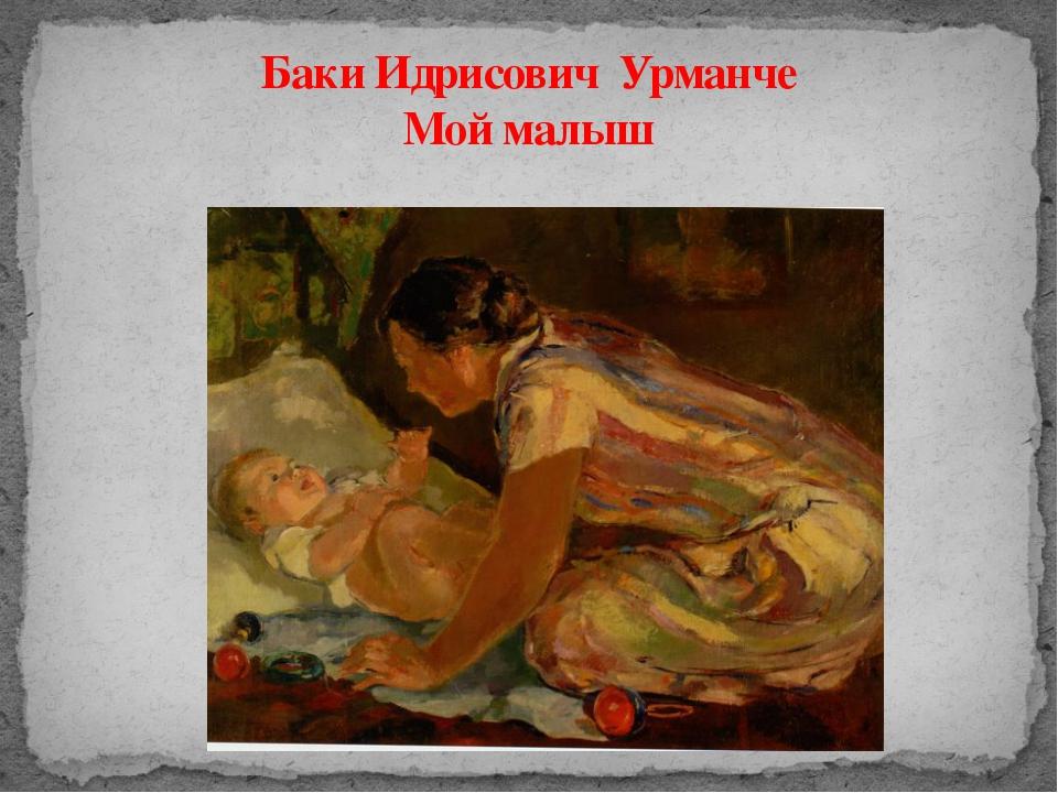 Баки Идрисович Урманче Мой малыш