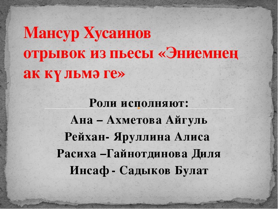 Роли исполняют: Ана – Ахметова Айгуль Рейхан- Яруллина Алиса Расиха –Гайнотд...