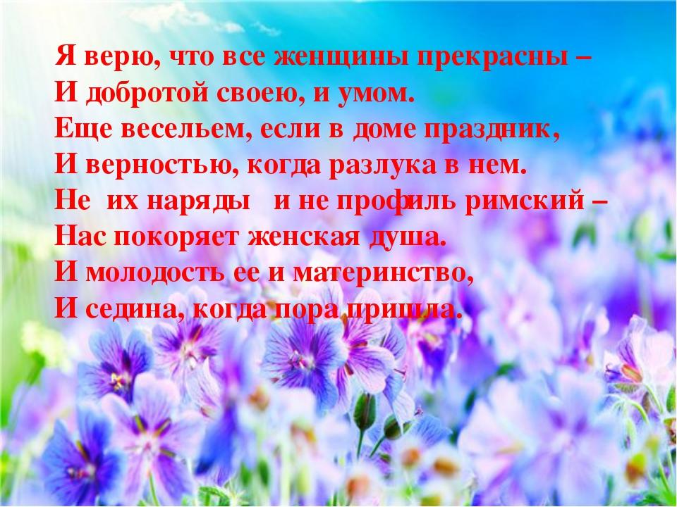 Я верю, что все женщины прекрасны – И добротой своею, и умом. Еще весельем,...