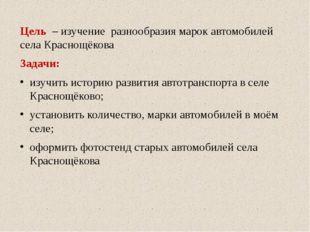 Цель – изучение разнообразия марок автомобилей села Краснощёкова Задачи: изуч