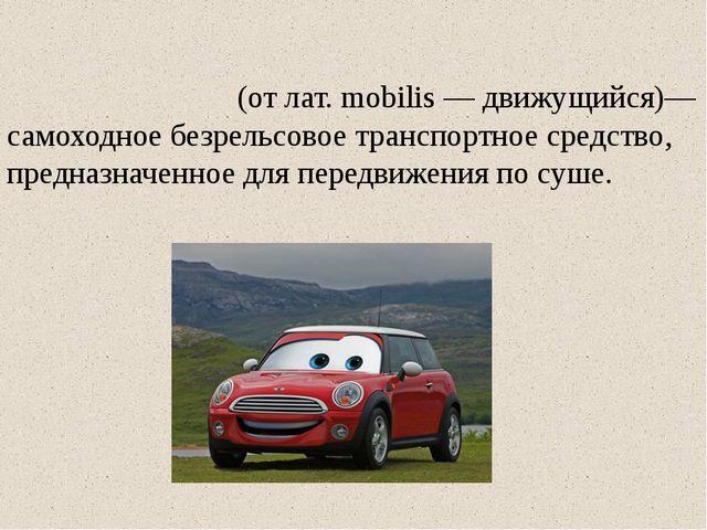 Автомоби́ль (от лат. mobilis — движущийся)— самоходное безрельсовое транспорт...