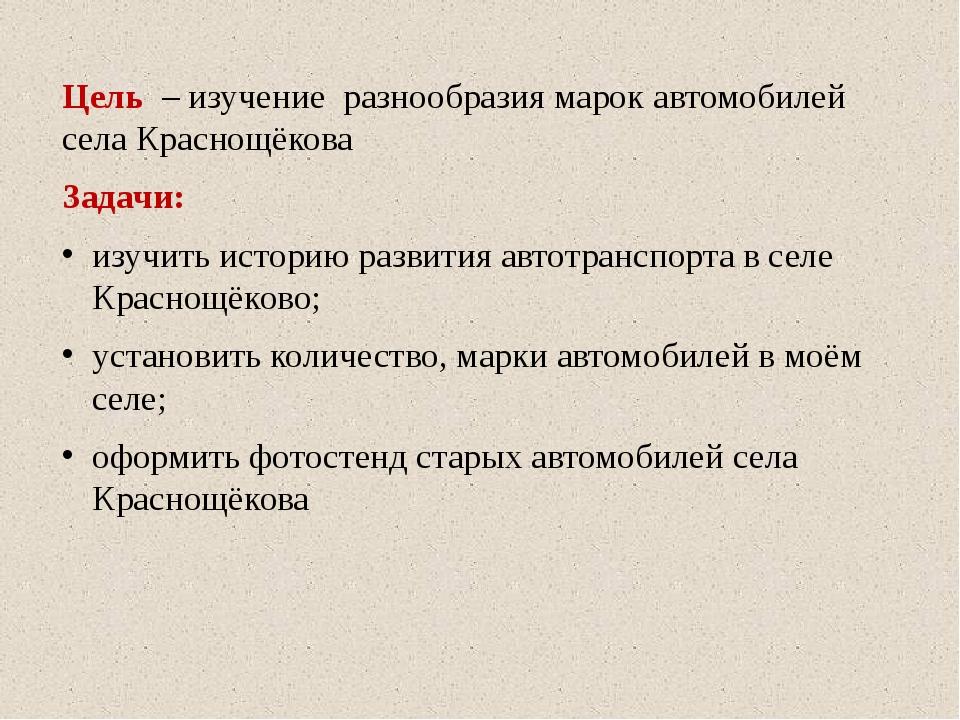 Цель – изучение разнообразия марок автомобилей села Краснощёкова Задачи: изуч...