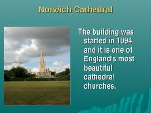 Norwich Cathedral The building was started in 1094 and it is one of England's