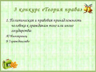 3 конкурс «Теория права» 1. Политическая и правовая принадлежность человека к