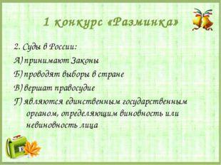 1 конкурс «Разминка» 2. Суды в России: А) принимают Законы Б) проводят выборы